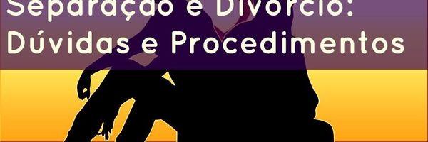 Separação e Divórcio - Dúvidas e Procedimento