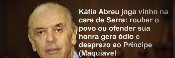 Kátia Abreu joga vinho na cara de Serra: roubar o povo ou ofender sua honra gera ódio e desprezo ao Príncipe (Maquiavel)