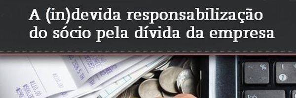 A (in)devida responsabilização do sócio pela dívida da empresa