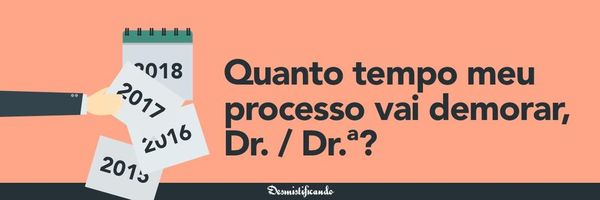 Quanto tempo demora um processo, Dr. / Dr.ª?