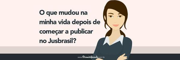 O que mudou na minha vida depois de começar a publicar no Jusbrasil?