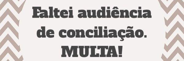 NCPC: Faltei audiência de conciliação! Multa!
