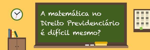 A matemática no Direito Previdenciário é difícil mesmo? Não!