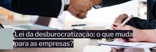 Lei da desburocratização: o que muda para as empresas?