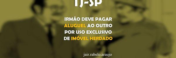 TJ-SP – Irmão deve pagar aluguel ao outro por uso exclusivo de imóvel herdado