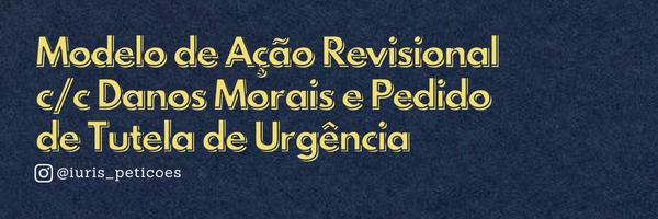 [Modelo] Ação Revisional de Contrato c/c Danos Morais com pedido de Tutela de Urgência