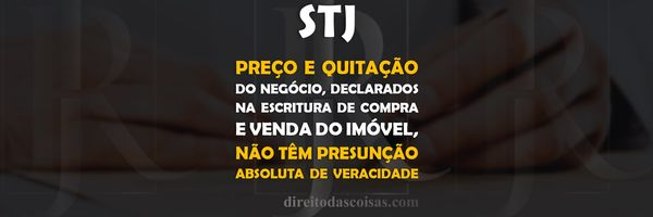 STJ - Preço e quitação do negócio, declarados na escritura de compra e venda do imóvel, não têm presunção absoluta de veracidade