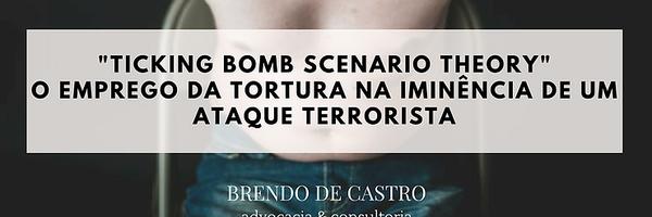 """""""Thinking Bomb Scenario Theory"""": O emprego da tortura na iminência de um ataque terrorista"""