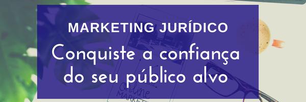 Marketing Jurídico: conquiste a confiança do seu público alvo