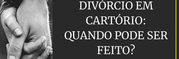 Divórcio em cartório: Quando pode ser feito?