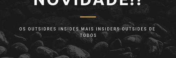 O novo ou a novidade!? = Os Outsiders Insides mais Insiders Outsides DE TODOS!!