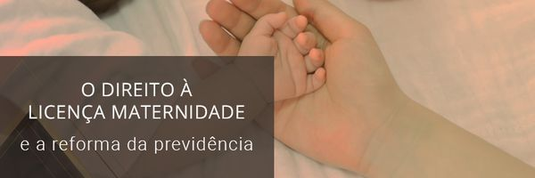 O direito à Licença Maternidade e a Reforma da Previdência