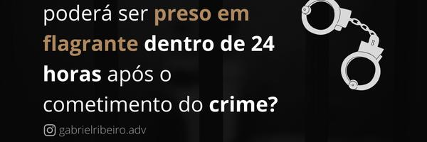 A prisão em flagrante só pode ocorrer em até 24h após o crime?