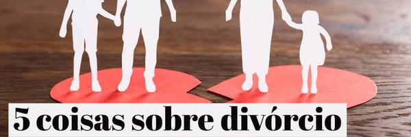 5 coisas sobre divórcio que você precisa saber