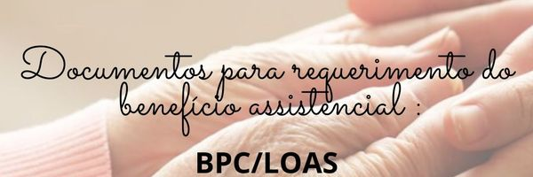Documentos para requerimento do benefício assistencial BPC/LOAS.