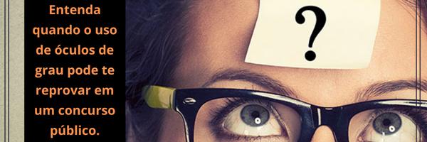 Entenda quando o uso de óculos de grau pode te reprovar em um concurso público.