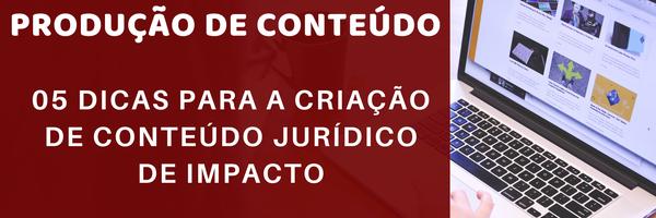 Produção de Conteúdo: 05 dicas para a criação de conteúdo jurídico de impacto