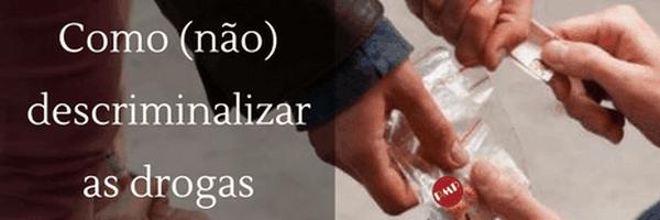 Como (não) descriminalizar as drogas