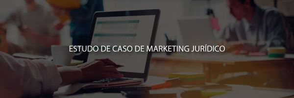 Estudo de caso: como implementar o marketing jurídico na advocacia
