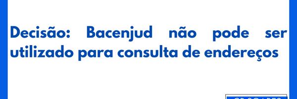 Decisão: Bacenjud não pode ser utilizado para consulta de endereços