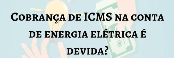 Cobrança de ICMS na conta de energia elétrica é indevida?