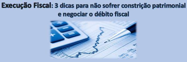 Execução Fiscal: 3 dicas para não sofrer constrição patrimonial e negociar o débito fiscal