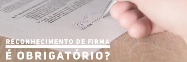 Reconhecimento de firma é obrigatório?
