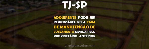 TJ-SP - Adquirente pode ser responsável pela taxa de manutenção de loteamento devida pelo proprietário anterior.