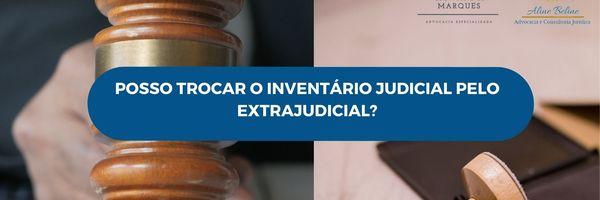 Posso trocar o Inventário Judicial pelo Extrajudicial?