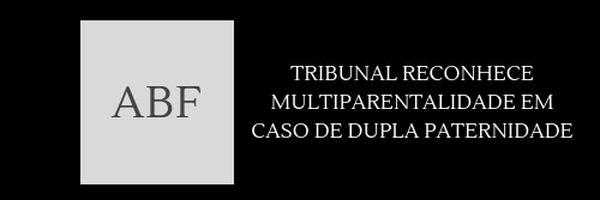 Tribunal reconhece multiparentalidade em caso de dupla paternidade