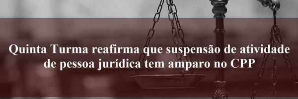 Quinta Turma reafirma que suspensão de atividade de pessoa jurídica tem amparo no CPP