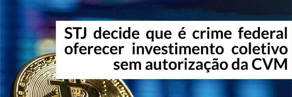 STJ decide que é crime federal oferecer investimento coletivo sem autorização da CVM