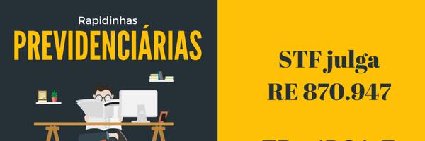 Resumindo o julgamento do RE 870.947 pelo STF #RapidinhasPrevidenciárias