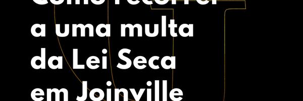 Como recorrer a uma multa da Lei Seca em Joinville