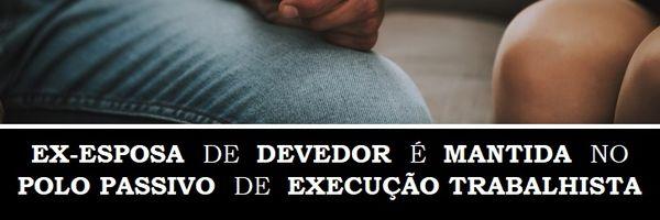 Ex-esposa de devedor é mantida no polo passivo de Execução Trabalhista