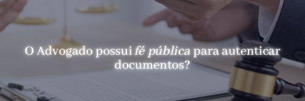 O Advogado possui Fé Pública para autenticar documentos?