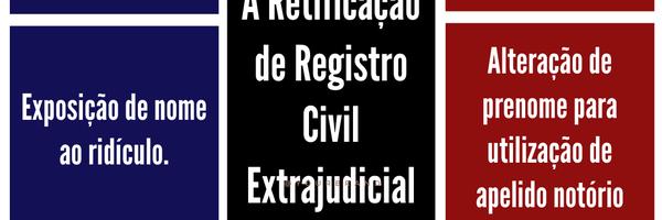 A Retificação de Registro Civil Extrajudicial e Judicial. Como alterar o nome?