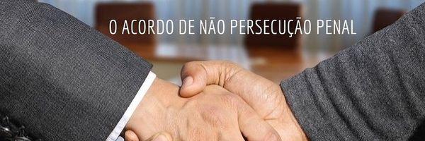 O Acordo de não persecução penal