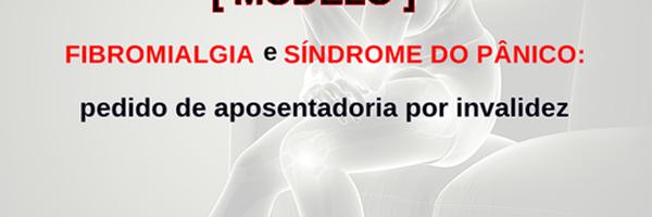 [Modelo] Pedido de aposentadoria por invalidez por fibromialgia e síndrome do pânico