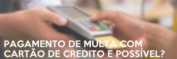 Pagamento de multa com cartão de credito e possível?
