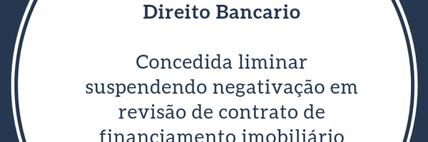 Concedida liminar suspendendo negativação em revisão de contrato de financiamento imobiliário