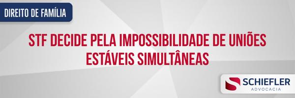 STF decide pela impossibilidade de uniões estáveis simultâneas