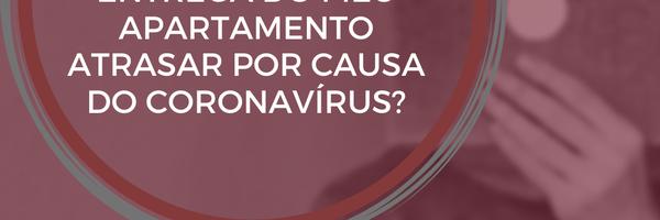 Tenho direito a danos materiais e morais se a entrega do meu apartamento atrasar por causa do coronavírus?