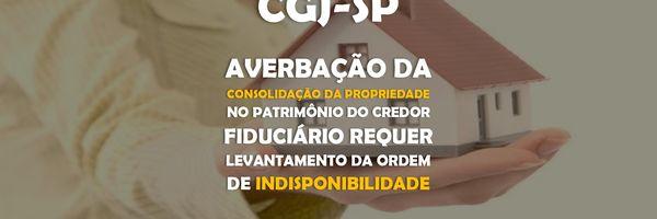 CGJ – Averbação da consolidação da propriedade no patrimônio do credor fiduciário requer levantamento da ordem de indisponibilidade.