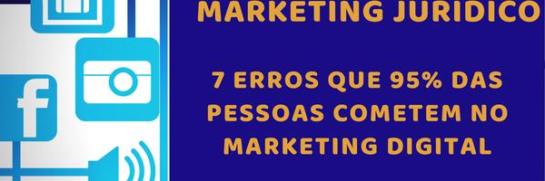7 erros que 95% das pessoas cometem no marketing jurídico