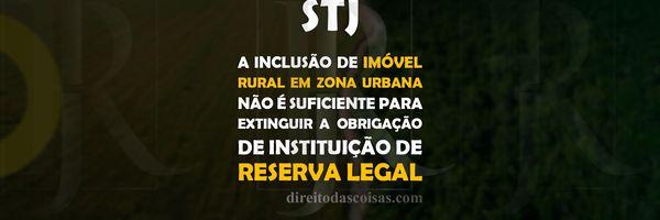 STJ - A inclusão de imóvel rural em zona urbana não é suficiente para extinguir a obrigação de instituição de Reserva Legal.