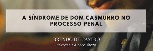 A Síndrome de Dom Casmurro no Processo Penal