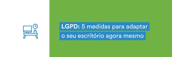 5 medidas para adaptar o seu escritório à LGPD hoje mesmo!