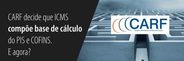 Carf decide que ICMS compõe base de cálculo do Pis e Cofins. E agora?