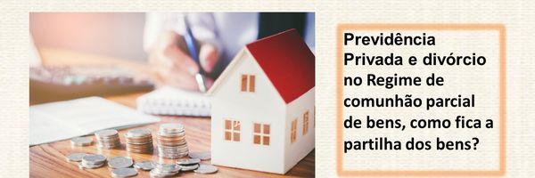 Previdência privada e divórcio no Regime de comunhão parcial de bens, como fica a partilha dos bens?